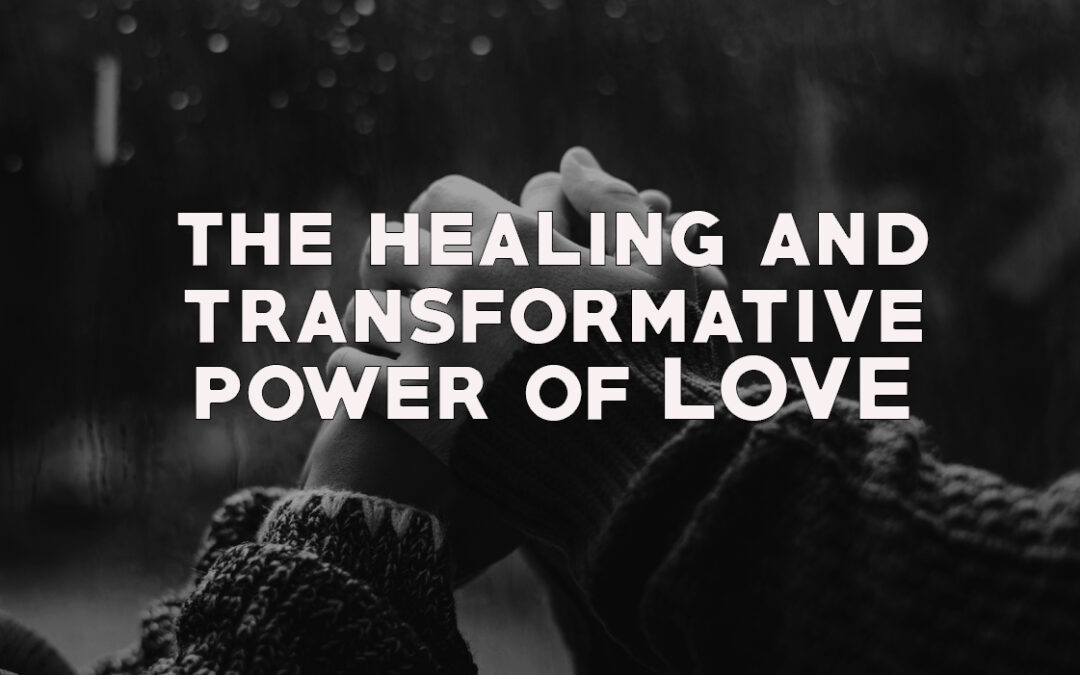 The Healing and Transformative Power of Love